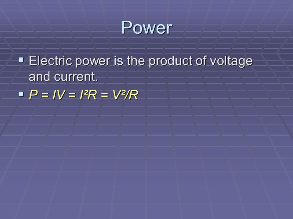Power  Electric power is the product of voltage and current.  P = IV = I²R = V²/R