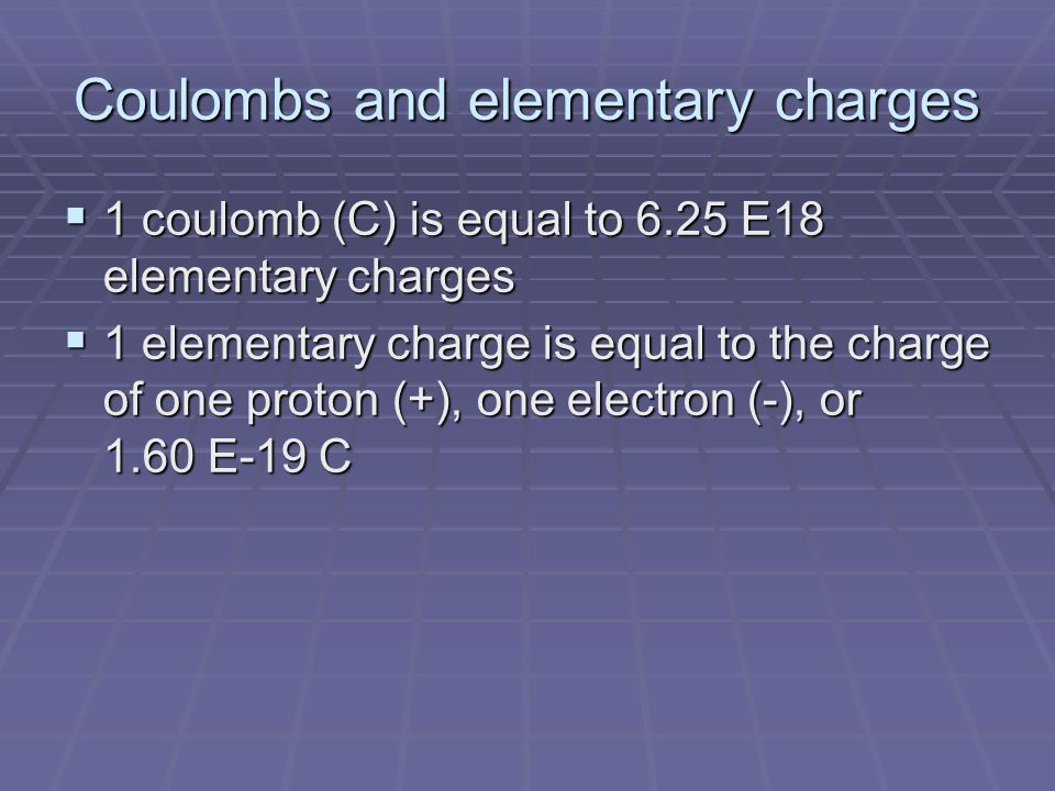 Coulombs and elementary charges  1 coulomb (C) is equal to 6.25 E18 elementary charges  1 elementary charge is equal to the charge of one proton (+), one electron (-), or 1.60 E-19 C