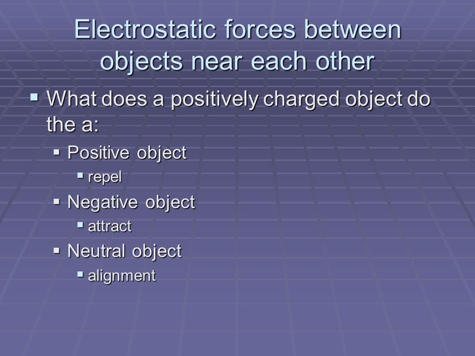 Electrostatic forces between objects near each other  What does a positively charged object do the a:  Positive object  repel  Negative object  attract  Neutral object  alignment