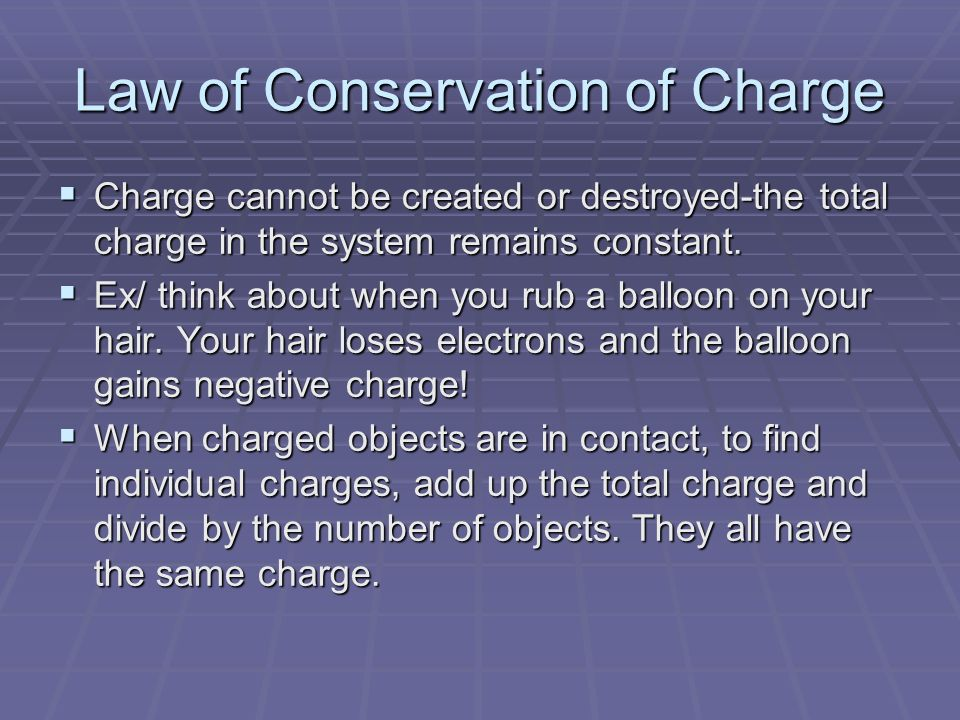 Law of Conservation of Charge  Charge cannot be created or destroyed-the total charge in the system remains constant.