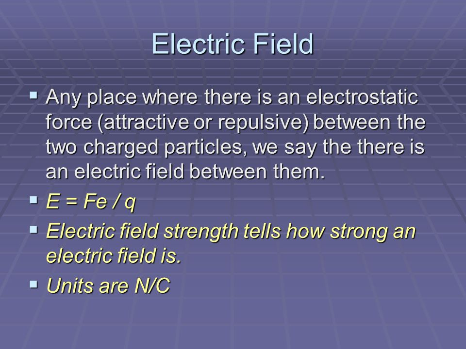 Electric Field  Any place where there is an electrostatic force (attractive or repulsive) between the two charged particles, we say the there is an electric field between them.