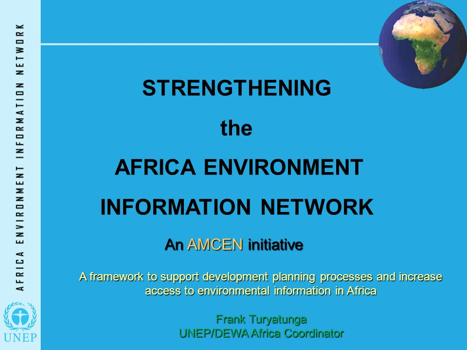 STRENGTHENING the AFRICA ENVIRONMENT INFORMATION NETWORK An AMCEN initiative A framework to support development planning processes and increase access to environmental information in Africa Frank Turyatunga UNEP/DEWA Africa Coordinator