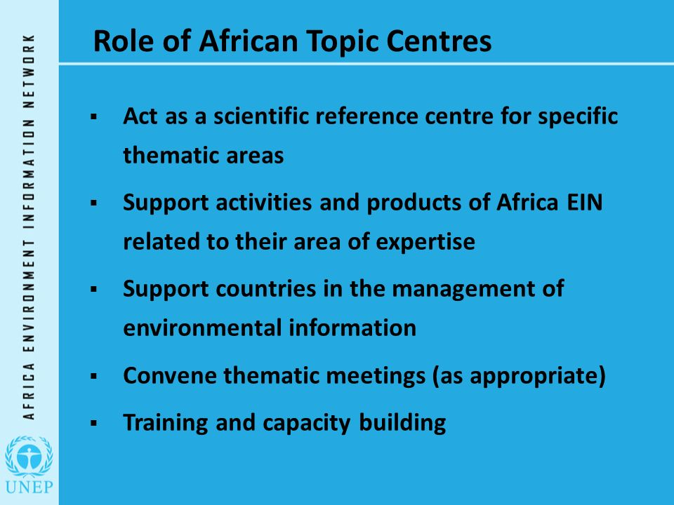 Role of African Topic Centres  Act as a scientific reference centre for specific thematic areas  Support activities and products of Africa EIN related to their area of expertise  Support countries in the management of environmental information  Convene thematic meetings (as appropriate)  Training and capacity building