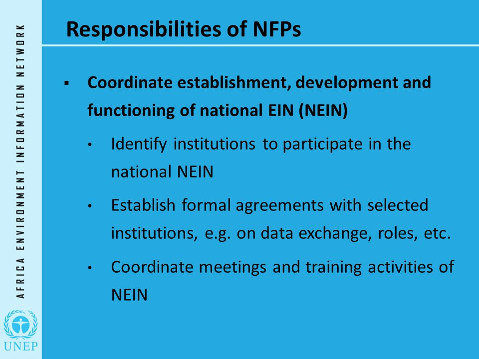 Responsibilities of NFPs  Coordinate establishment, development and functioning of national EIN (NEIN) Identify institutions to participate in the national NEIN Establish formal agreements with selected institutions, e.g.