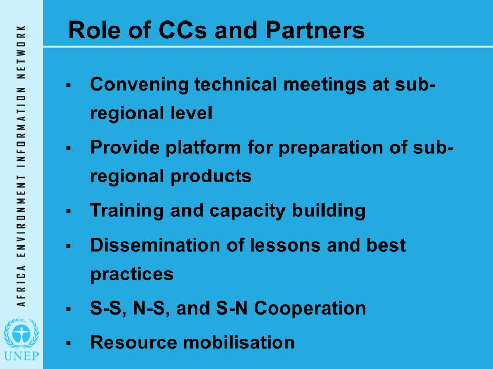 Role of CCs and Partners  Convening technical meetings at sub- regional level  Provide platform for preparation of sub- regional products  Training and capacity building  Dissemination of lessons and best practices  S-S, N-S, and S-N Cooperation  Resource mobilisation