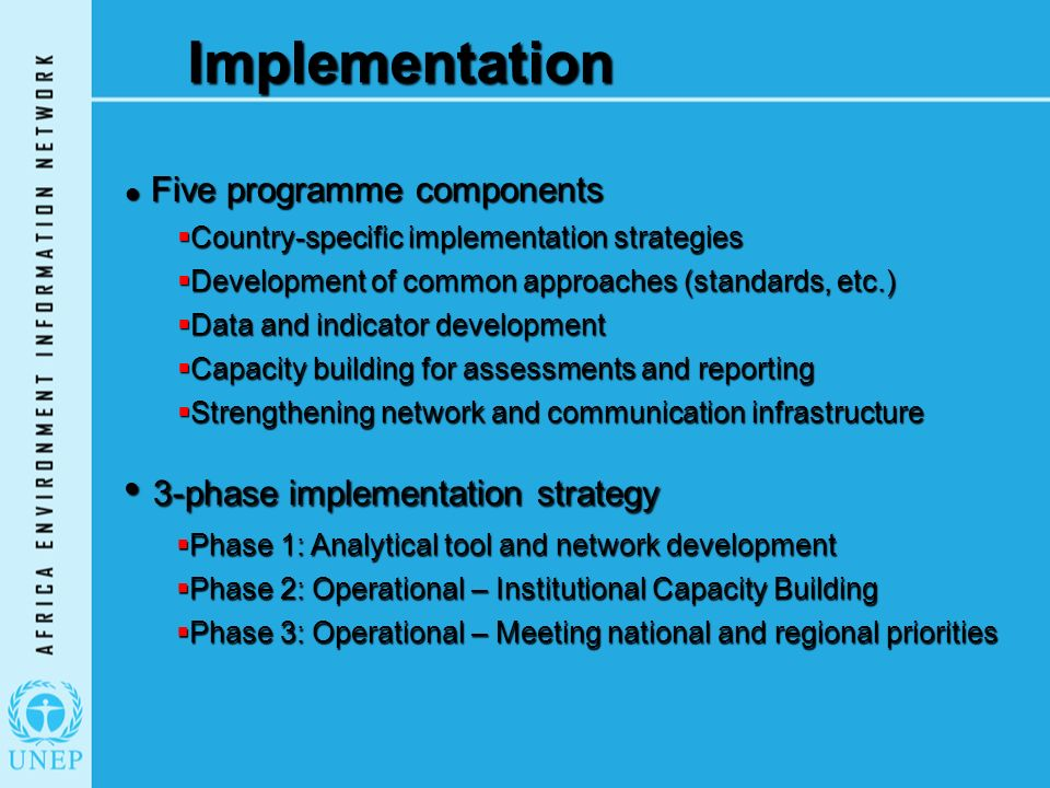 Implementation Five programme components Five programme components  Country-specific implementation strategies  Development of common approaches (standards, etc.)  Data and indicator development  Capacity building for assessments and reporting  Strengthening network and communication infrastructure 3-phase implementation strategy 3-phase implementation strategy  Phase 1: Analytical tool and network development  Phase 2: Operational – Institutional Capacity Building  Phase 3: Operational – Meeting national and regional priorities