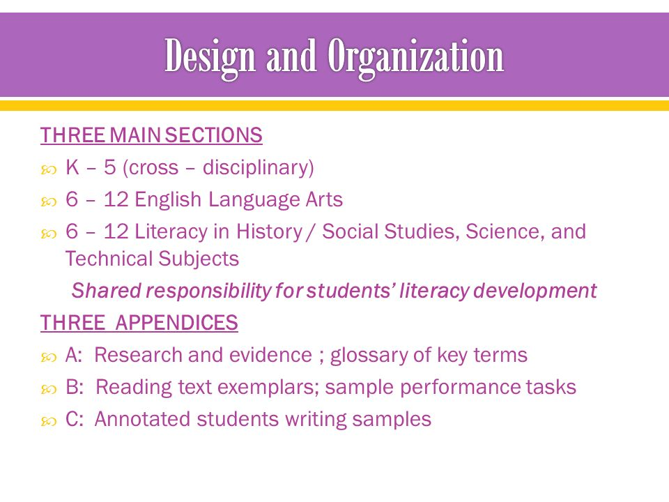 THREE MAIN SECTIONS  K – 5 (cross – disciplinary)  6 – 12 English Language Arts  6 – 12 Literacy in History / Social Studies, Science, and Technical Subjects Shared responsibility for students' literacy development THREE APPENDICES  A: Research and evidence ; glossary of key terms  B: Reading text exemplars; sample performance tasks  C: Annotated students writing samples