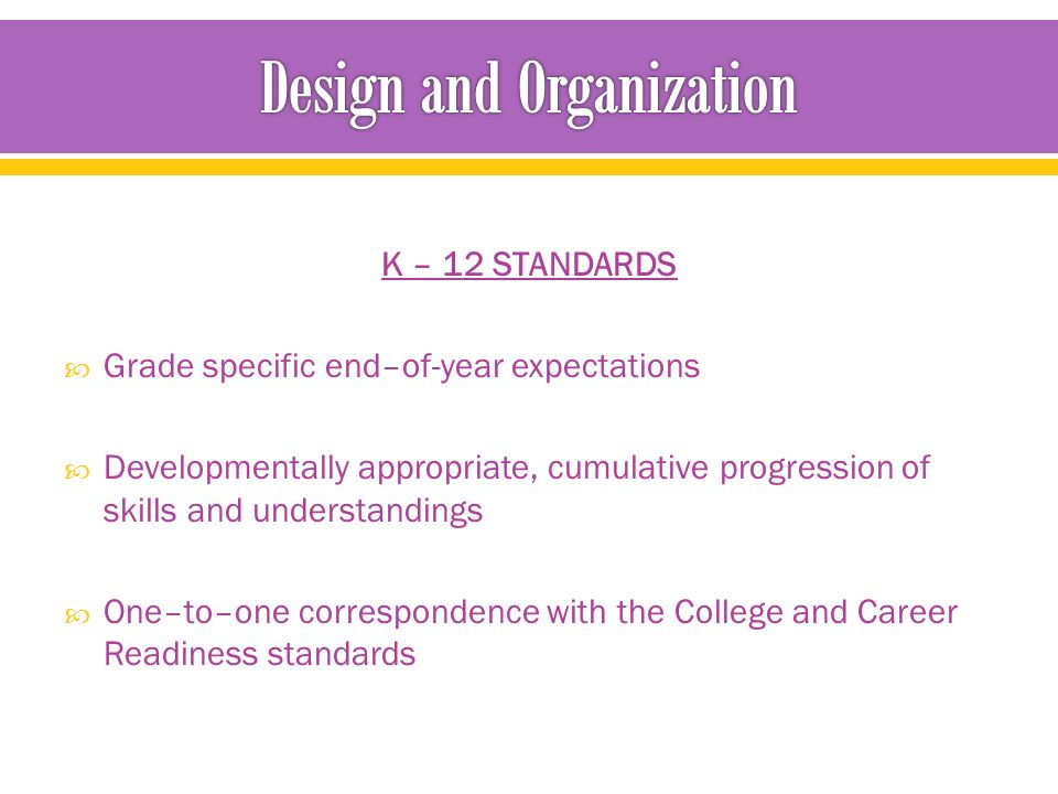 K – 12 STANDARDS  Grade specific end–of-year expectations  Developmentally appropriate, cumulative progression of skills and understandings  One–to–one correspondence with the College and Career Readiness standards