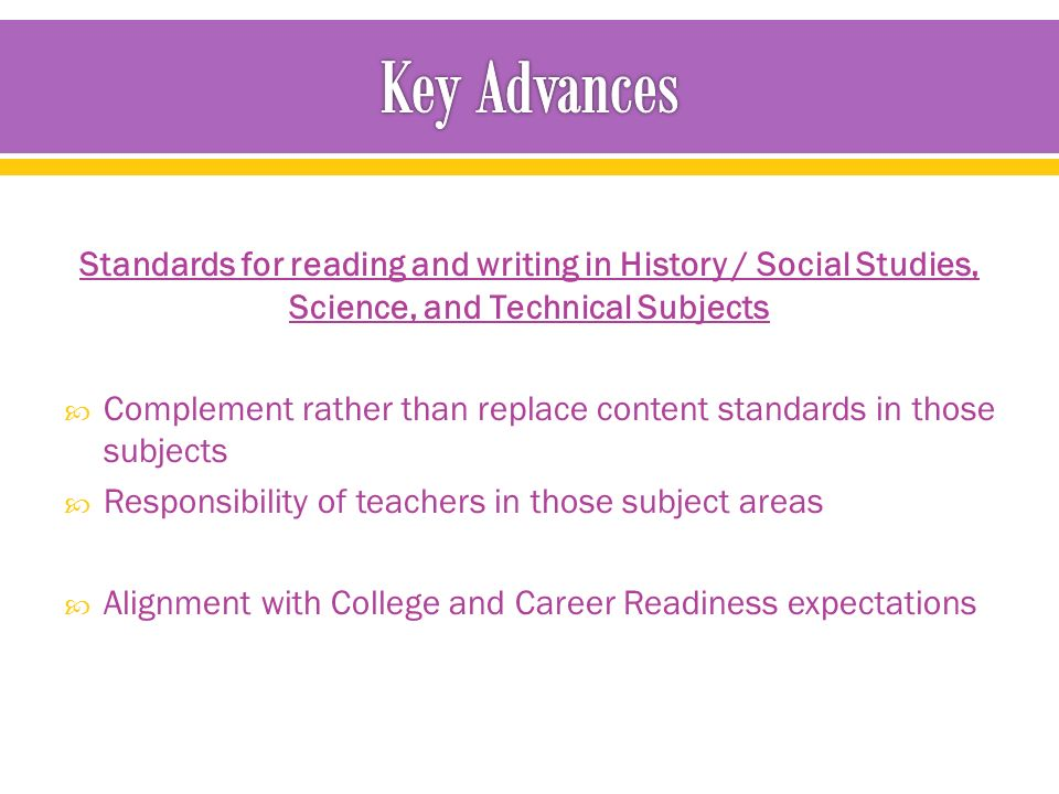 Standards for reading and writing in History / Social Studies, Science, and Technical Subjects  Complement rather than replace content standards in those subjects  Responsibility of teachers in those subject areas  Alignment with College and Career Readiness expectations