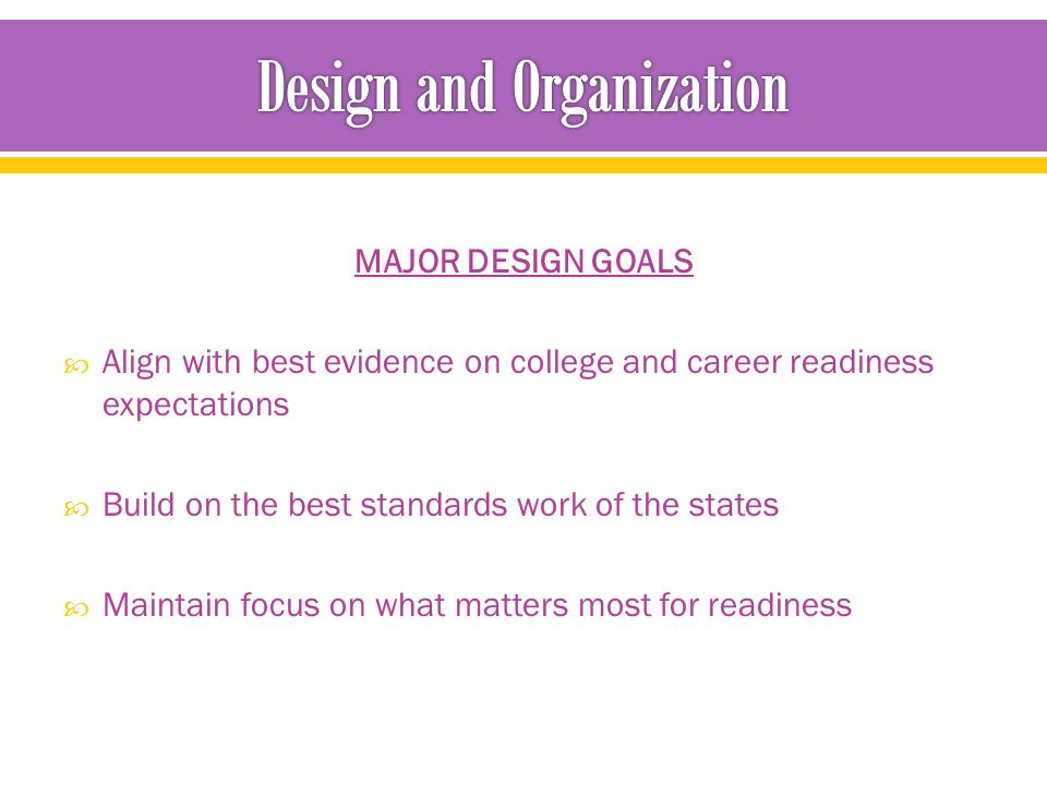 MAJOR DESIGN GOALS  Align with best evidence on college and career readiness expectations  Build on the best standards work of the states  Maintain focus on what matters most for readiness