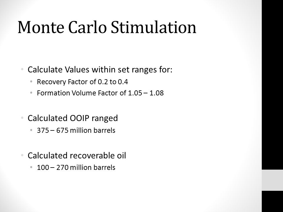 Monte Carlo Stimulation Calculate Values within set ranges for: Recovery Factor of 0.2 to 0.4 Formation Volume Factor of 1.05 – 1.08 Calculated OOIP ranged 375 – 675 million barrels Calculated recoverable oil 100 – 270 million barrels