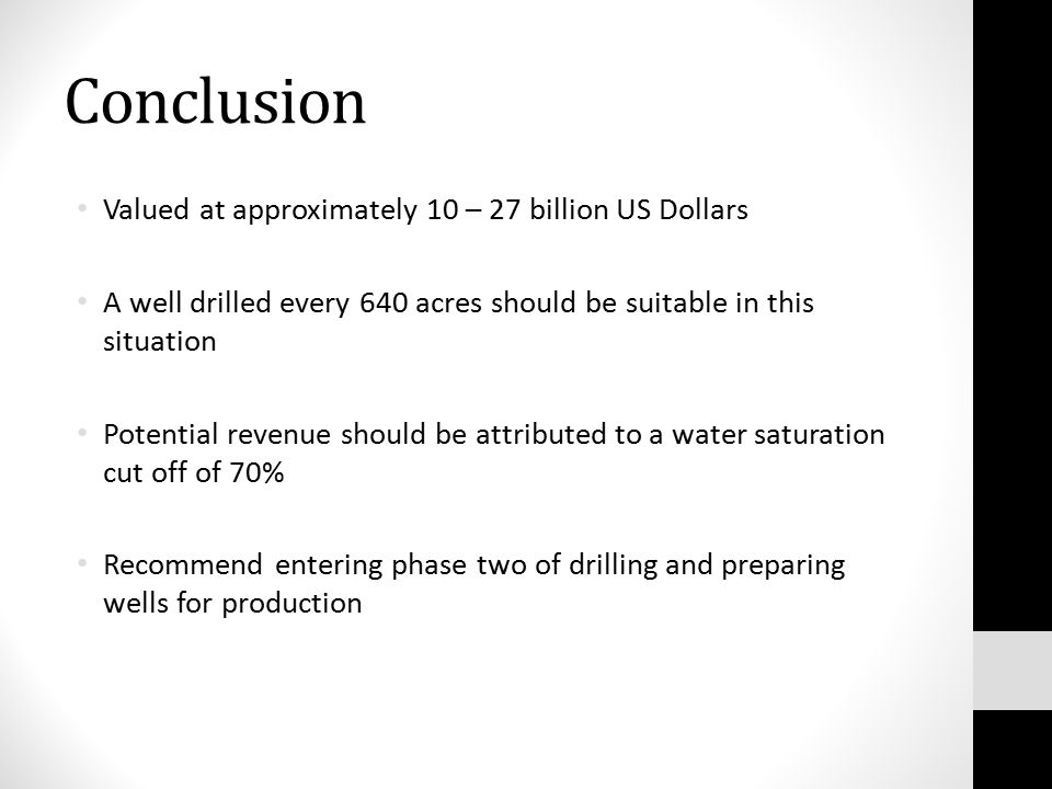 Conclusion Valued at approximately 10 – 27 billion US Dollars A well drilled every 640 acres should be suitable in this situation Potential revenue should be attributed to a water saturation cut off of 70% Recommend entering phase two of drilling and preparing wells for production