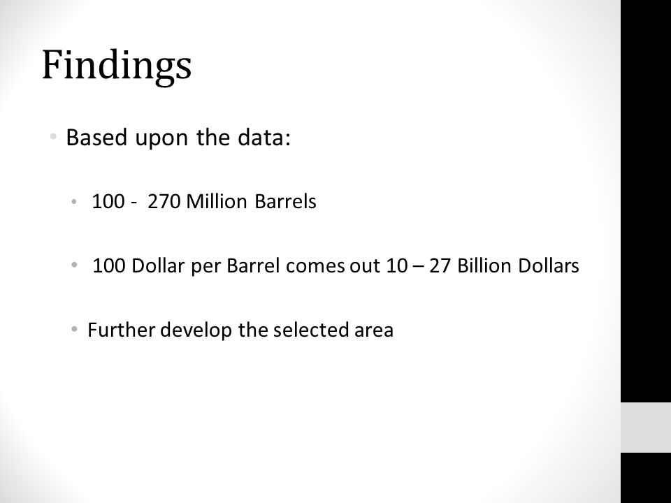 Findings Based upon the data: Million Barrels 100 Dollar per Barrel comes out 10 – 27 Billion Dollars Further develop the selected area