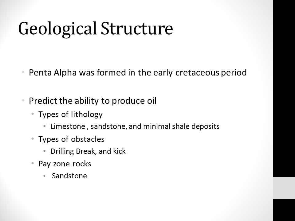 Geological Structure Penta Alpha was formed in the early cretaceous period Predict the ability to produce oil Types of lithology Limestone, sandstone, and minimal shale deposits Types of obstacles Drilling Break, and kick Pay zone rocks Sandstone