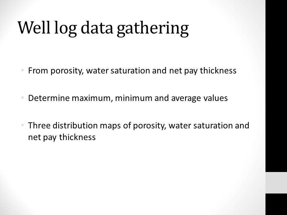 Well log data gathering From porosity, water saturation and net pay thickness Determine maximum, minimum and average values Three distribution maps of porosity, water saturation and net pay thickness