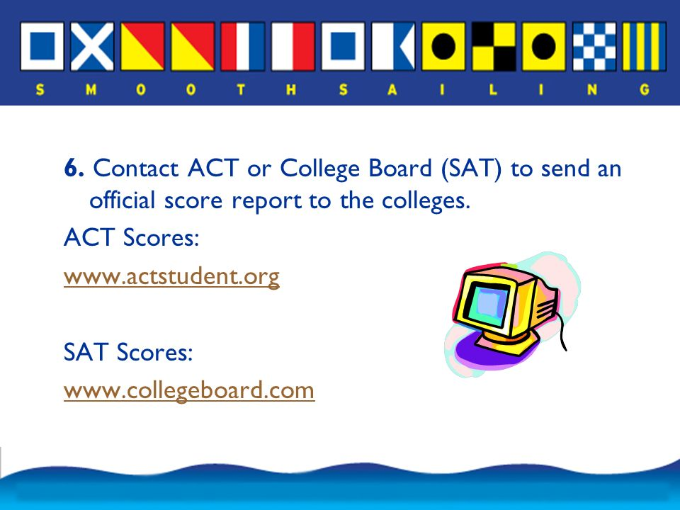 6. Contact ACT or College Board (SAT) to send an official score report to the colleges.