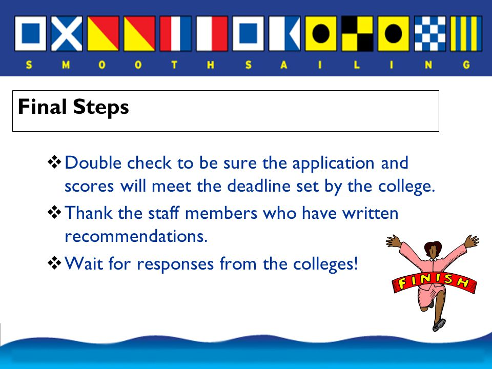 Final Steps  Double check to be sure the application and scores will meet the deadline set by the college.