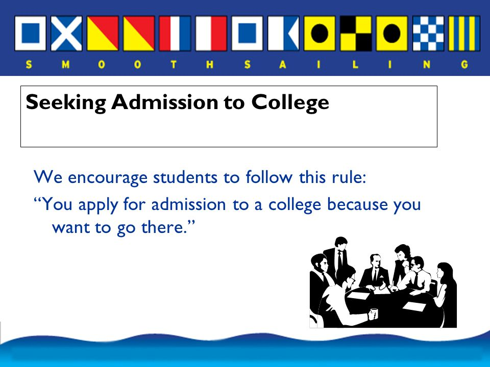 Seeking Admission to College We encourage students to follow this rule: You apply for admission to a college because you want to go there.