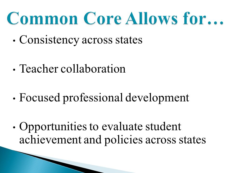 Consistency across states Teacher collaboration Focused professional development Opportunities to evaluate student achievement and policies across states Common Core Allows for…