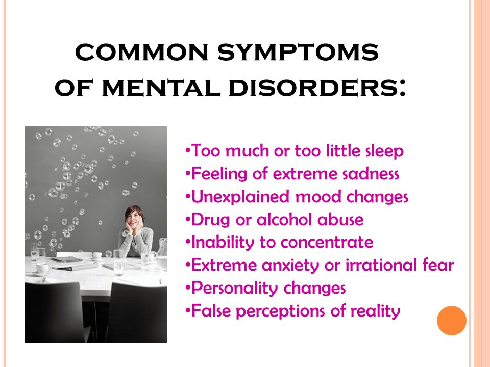 common symptoms of mental disorders: Too much or too little sleep Feeling of extreme sadness Unexplained mood changes Drug or alcohol abuse Inability to concentrate Extreme anxiety or irrational fear Personality changes False perceptions of reality