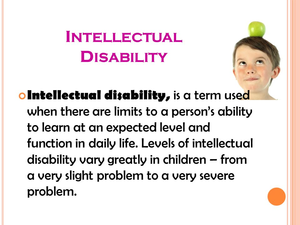 Intellectual disability, is a term used when there are limits to a person's ability to learn at an expected level and function in daily life.