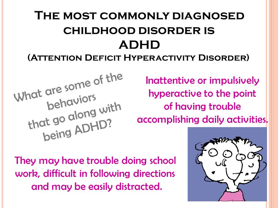 The most commonly diagnosed childhood disorder is ADHD (Attention Deficit Hyperactivity Disorder) What are some of the behaviors that go along with being ADHD.