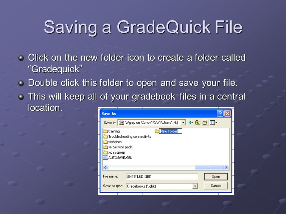 Saving a GradeQuick File Click on the new folder icon to create a folder called Gradequick Double click this folder to open and save your file.