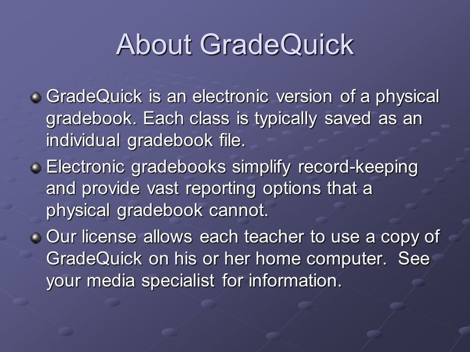 About GradeQuick GradeQuick is an electronic version of a physical gradebook.