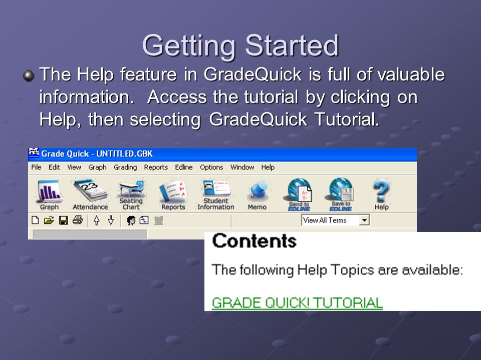 Getting Started The Help feature in GradeQuick is full of valuable information.