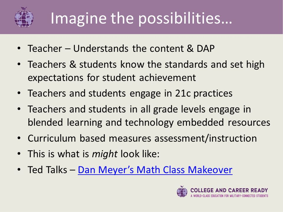 Imagine the possibilities… Teacher – Understands the content & DAP Teachers & students know the standards and set high expectations for student achievement Teachers and students engage in 21c practices Teachers and students in all grade levels engage in blended learning and technology embedded resources Curriculum based measures assessment/instruction This is what is might look like: Ted Talks – Dan Meyer's Math Class MakeoverDan Meyer's Math Class Makeover