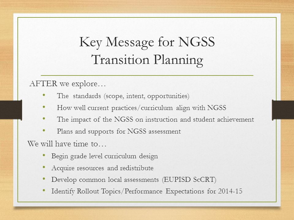 Key Message for NGSS Transition Planning AFTER we explore… The standards (scope, intent, opportunities) How well current practices/curriculum align with NGSS The impact of the NGSS on instruction and student achievement Plans and supports for NGSS assessment We will have time to… Begin grade level curriculum design Acquire resources and redistribute Develop common local assessments (EUPISD ScCRT) Identify Rollout Topics/Performance Expectations for