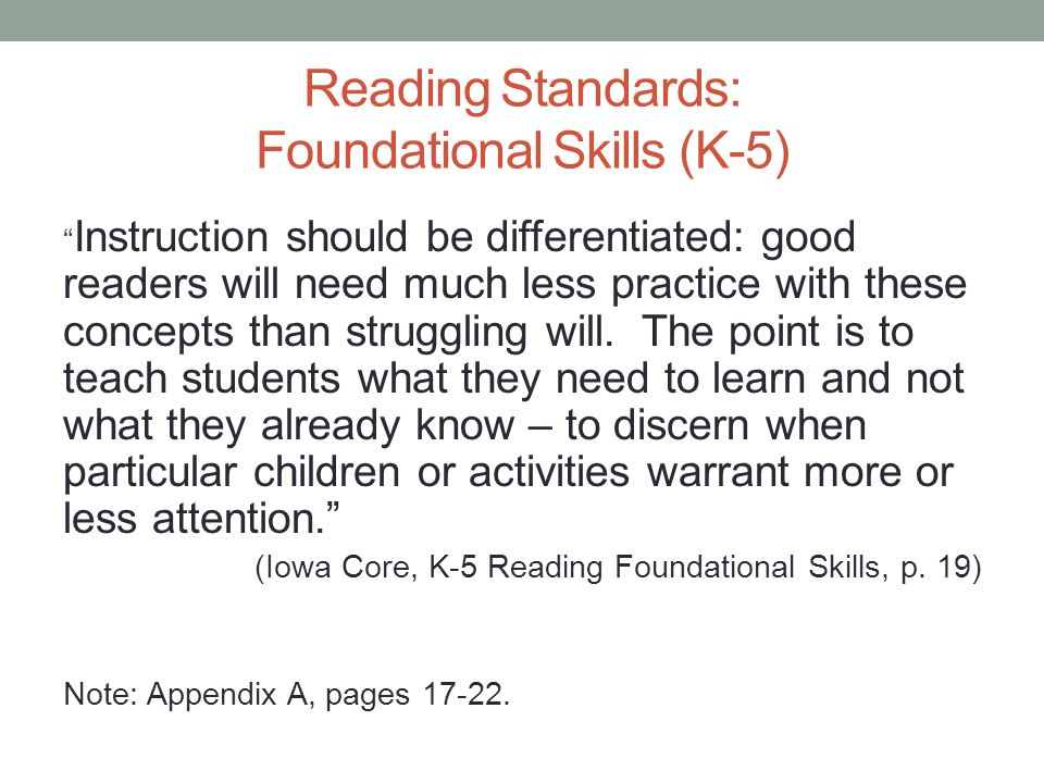 Reading Standards: Foundational Skills (K-5) Instruction should be differentiated: good readers will need much less practice with these concepts than struggling will.