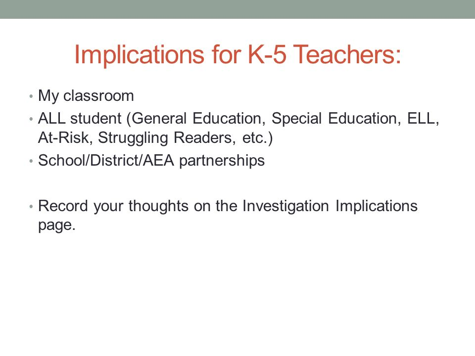 Implications for K-5 Teachers: My classroom ALL student (General Education, Special Education, ELL, At-Risk, Struggling Readers, etc.) School/District/AEA partnerships Record your thoughts on the Investigation Implications page.