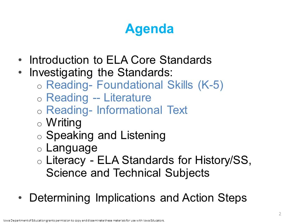 Agenda Introduction to ELA Core Standards Investigating the Standards: o Reading- Foundational Skills (K-5) o Reading -- Literature o Reading- Informational Text o Writing o Speaking and Listening o Language o Literacy - ELA Standards for History/SS, Science and Technical Subjects Determining Implications and Action Steps 2 Iowa Department of Education grants permission to copy and disseminate these materials for use with Iowa Educators.