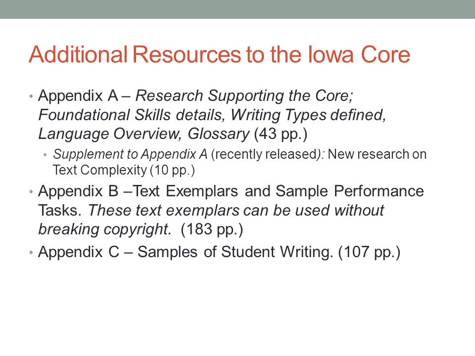 Additional Resources to the Iowa Core Appendix A – Research Supporting the Core; Foundational Skills details, Writing Types defined, Language Overview, Glossary (43 pp.) Supplement to Appendix A (recently released): New research on Text Complexity (10 pp.) Appendix B –Text Exemplars and Sample Performance Tasks.
