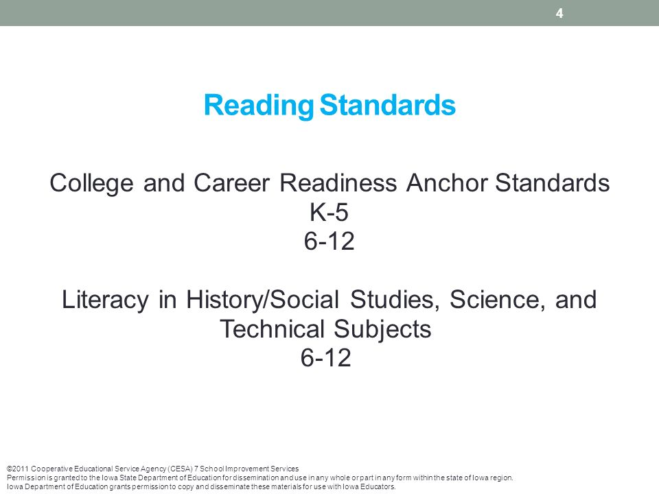 Reading Standards College and Career Readiness Anchor Standards K Literacy in History/Social Studies, Science, and Technical Subjects ©2011 Cooperative Educational Service Agency (CESA) 7 School Improvement Services Permission is granted to the Iowa State Department of Education for dissemination and use in any whole or part in any form within the state of Iowa region.