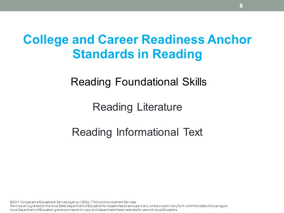 College and Career Readiness Anchor Standards in Reading Reading Foundational Skills Reading Literature Reading Informational Text 8 ©2011 Cooperative Educational Service Agency (CESA) 7 School Improvement Services Permission is granted to the Iowa State Department of Education for dissemination and use in any whole or part in any form within the state of Iowa region.
