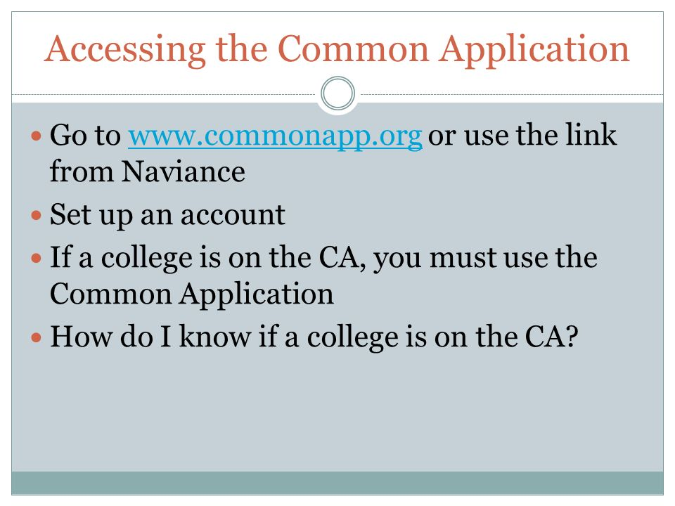 Accessing the Common Application Go to   or use the link from Naviancewww.commonapp.org Set up an account If a college is on the CA, you must use the Common Application How do I know if a college is on the CA