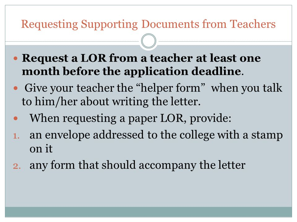 Requesting Supporting Documents from Teachers Request a LOR from a teacher at least one month before the application deadline.