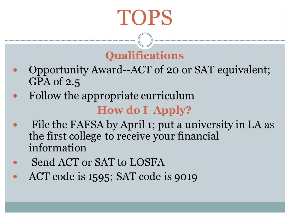 TOPS Qualifications Opportunity Award--ACT of 20 or SAT equivalent; GPA of 2.5 Follow the appropriate curriculum How do I Apply.