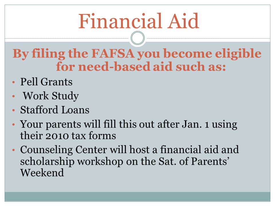 Financial Aid By filing the FAFSA you become eligible for need-based aid such as: Pell Grants Work Study Stafford Loans Your parents will fill this out after Jan.