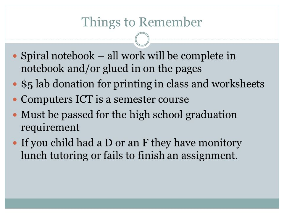 Things to Remember Spiral notebook – all work will be complete in notebook and/or glued in on the pages $5 lab donation for printing in class and worksheets Computers ICT is a semester course Must be passed for the high school graduation requirement If you child had a D or an F they have monitory lunch tutoring or fails to finish an assignment.