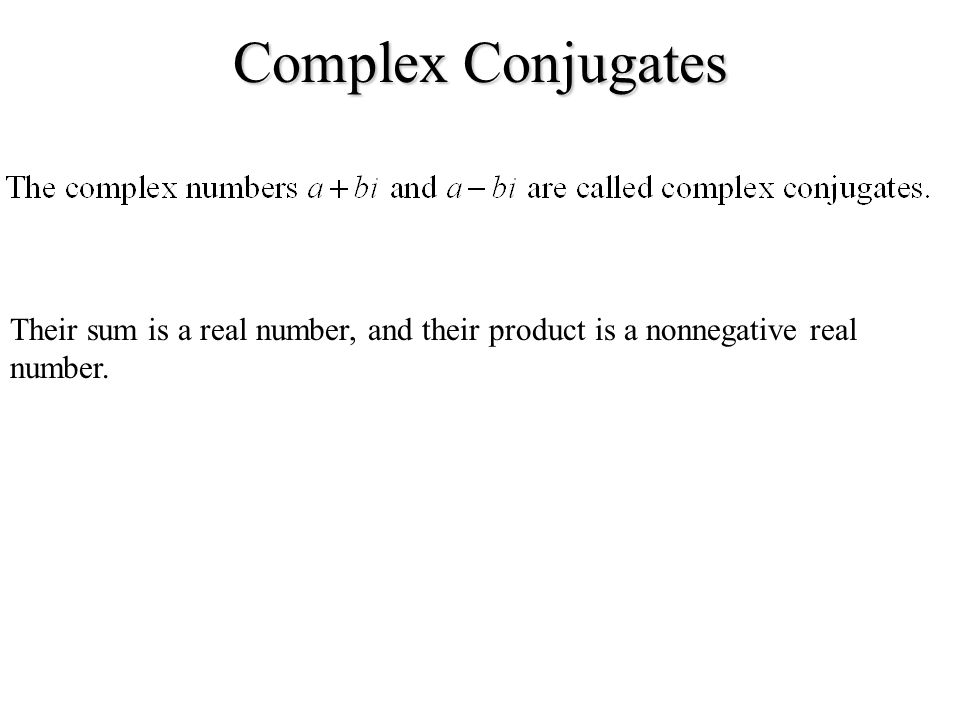 Complex Conjugates Their sum is a real number, and their product is a nonnegative real number.