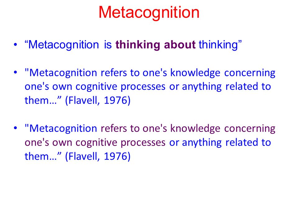 Metacognition Metacognition is thinking about thinking Metacognition refers to one s knowledge concerning one s own cognitive processes or anything related to them… (Flavell, 1976)