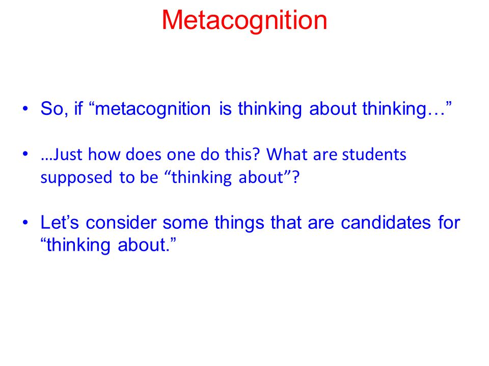 Metacognition So, if metacognition is thinking about thinking… …Just how does one do this.