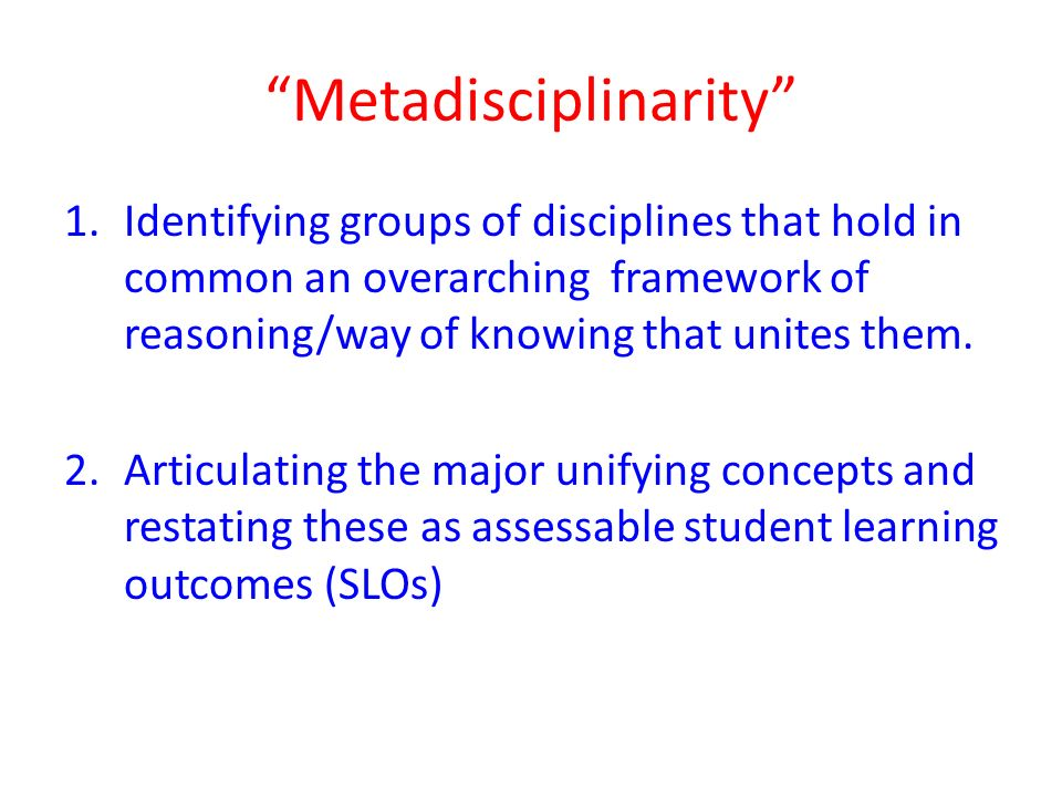 Metadisciplinarity 1.Identifying groups of disciplines that hold in common an overarching framework of reasoning/way of knowing that unites them.