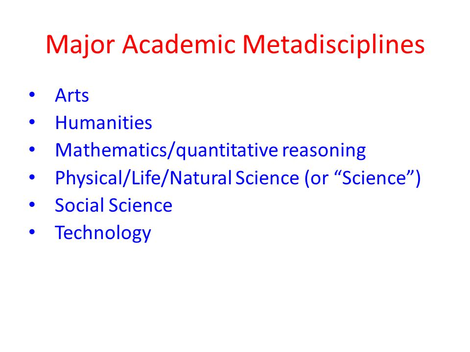 Major Academic Metadisciplines Arts Humanities Mathematics/quantitative reasoning Physical/Life/Natural Science (or Science ) Social Science Technology