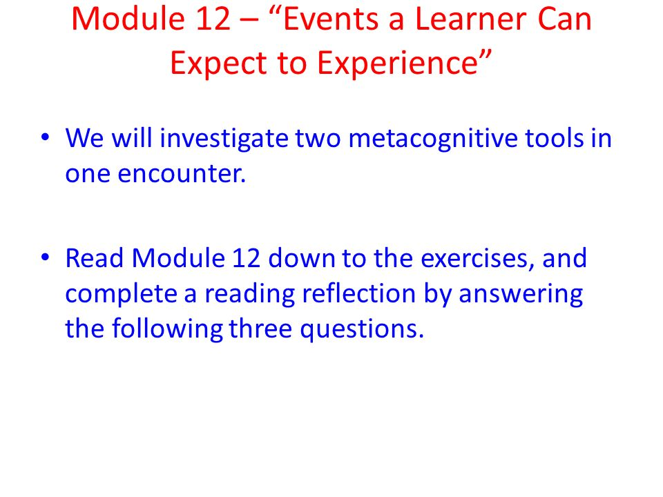 Module 12 – Events a Learner Can Expect to Experience We will investigate two metacognitive tools in one encounter.