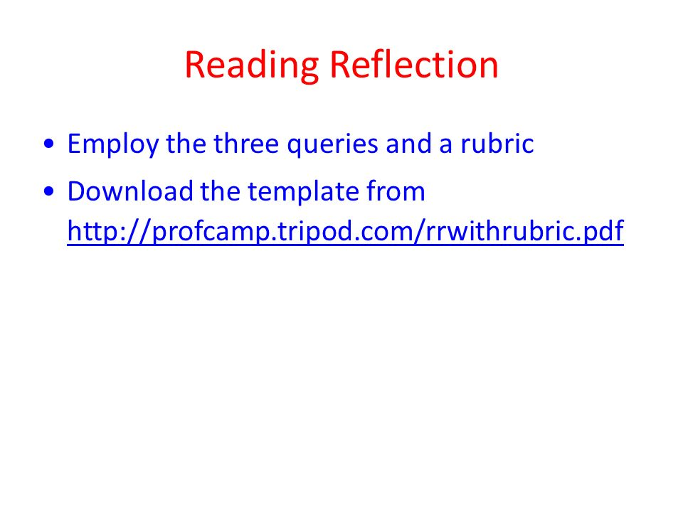 Reading Reflection Employ the three queries and a rubric Download the template from http://profcamp.tripod.com/rrwithrubric.pdf http://profcamp.tripod.com/rrwithrubric.pdf