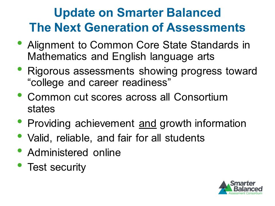 Update on Smarter Balanced The Next Generation of Assessments Alignment to Common Core State Standards in Mathematics and English language arts Rigorous assessments showing progress toward college and career readiness Common cut scores across all Consortium states Providing achievement and growth information Valid, reliable, and fair for all students Administered online Test security